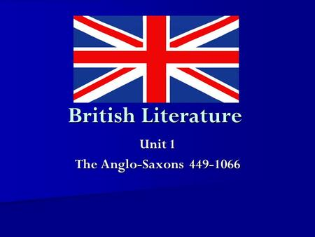 Unit 1 The Anglo-Saxons 449-1066 British Literature Unit 1 The Anglo-Saxons 449-1066.