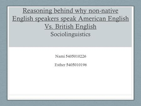 Reasoning behind why non-native English speakers speak American English Vs. British English Sociolinguistics Nami 5405010226 Esther 5405010196.