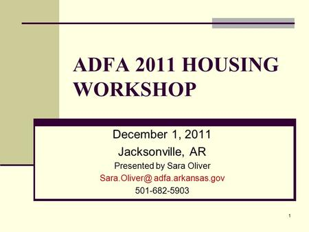 ADFA 2011 HOUSING WORKSHOP December 1, 2011 Jacksonville, AR Presented by Sara Oliver adfa.arkansas.gov 501-682-5903 1.