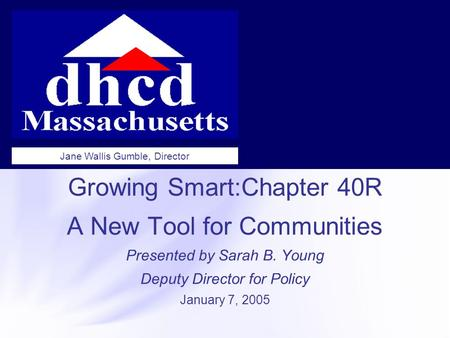Growing Smart:Chapter 40R A New Tool for Communities Presented by Sarah B. Young Deputy Director for Policy January 7, 2005 Jane Wallis Gumble, Director.