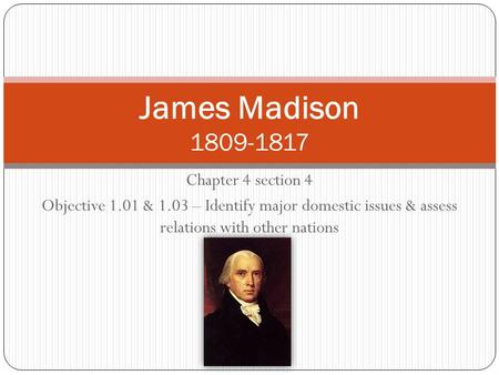 Chapter 4 section 4 Objective 1.01 & 1.03 – Identify major domestic issues & assess relations with other nations James Madison 1809-1817.