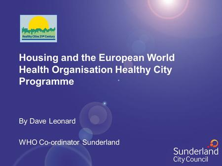 Housing and the European World Health Organisation Healthy City Programme By Dave Leonard WHO Co-ordinator Sunderland.