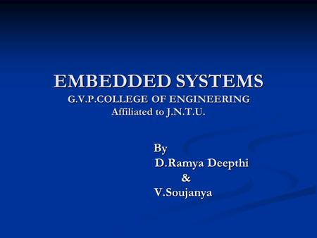 EMBEDDED SYSTEMS G.V.P.COLLEGE OF ENGINEERING Affiliated to J.N.T.U. By By D.Ramya Deepthi D.Ramya Deepthi & V.Soujanya V.Soujanya.