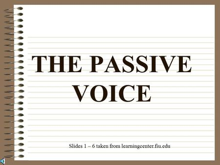 THE PASSIVE VOICE Slides 1 – 6 taken from learningcenter.fiu.edu.