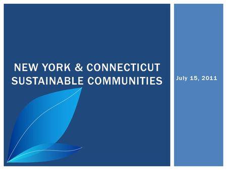 July 15, 2011 NEW YORK & CONNECTICUT SUSTAINABLE COMMUNITIES.
