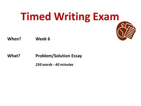 Timed Writing Exam When?Week 6 What?Problem/Solution Essay 250 words - 40 minutes.