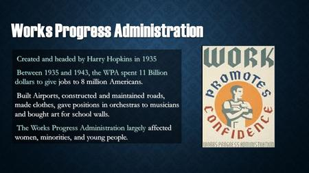 Works Progress Administration Created and headed by Harry Hopkins in 1935 Created and headed by Harry Hopkins in 1935 Between 1935 and 1943, the WPA spent.