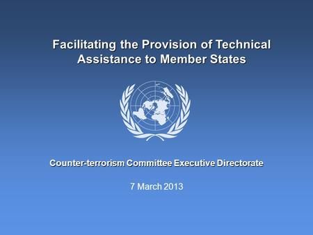 7 March 2013 Counter-terrorism Committee Executive Directorate Facilitating the Provision of Technical Assistance to Member States.
