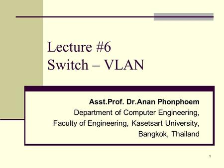 1 Lecture #6 Switch – VLAN Asst.Prof. Dr.Anan Phonphoem Department of Computer Engineering, Faculty of Engineering, Kasetsart University, Bangkok, Thailand.