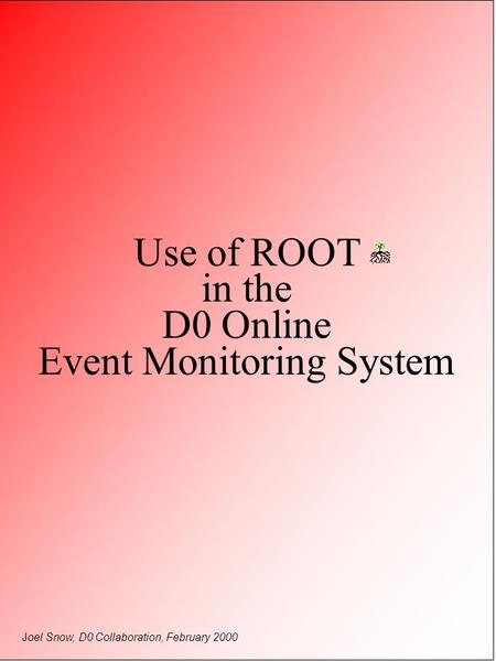 Use of ROOT in the D0 Online Event Monitoring System Joel Snow, D0 Collaboration, February 2000.