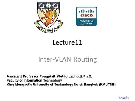 Chapter 6 Lecture11 Inter-VLAN Routing Assistant Professor Pongpisit Wuttidittachotti, Ph.D. Faculty of Information Technology King Mongkut's University.