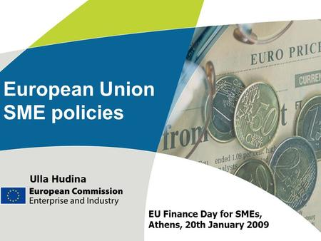 European Union SME policies Ulla Hudina EU Finance Day for SMEs, Athens, 20th January 2009.