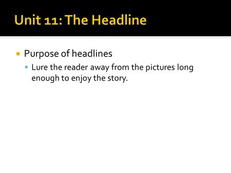  Purpose of headlines  Lure the reader away from the pictures long enough to enjoy the story.