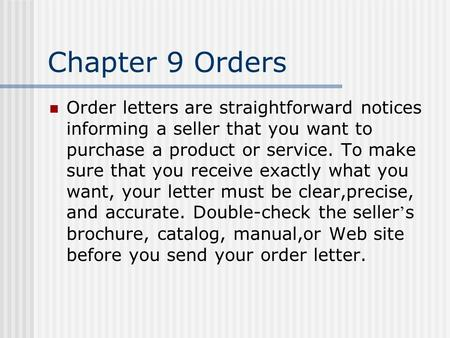 Chapter 9 Orders Order letters are straightforward notices informing a seller that you want to purchase a product or service. To make sure that you receive.