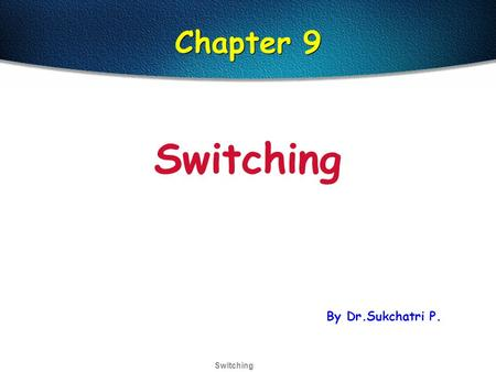 Switching Chapter 9 Switching By Dr.Sukchatri P..