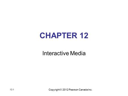 Copyright © 2012 Pearson Canada Inc. CHAPTER 12 Interactive Media 12-1.