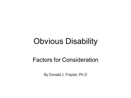 Obvious Disability Factors for Consideration By Donald J. Frazier, Ph.D.