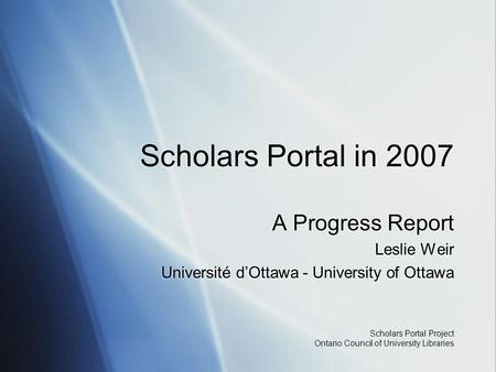 Scholars Portal Project Ontario Council of University Libraries Scholars Portal in 2007 A Progress Report Leslie Weir Université d'Ottawa - University.