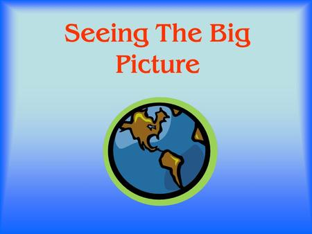 Seeing The Big Picture Sermon adapted from Andy Alexander.