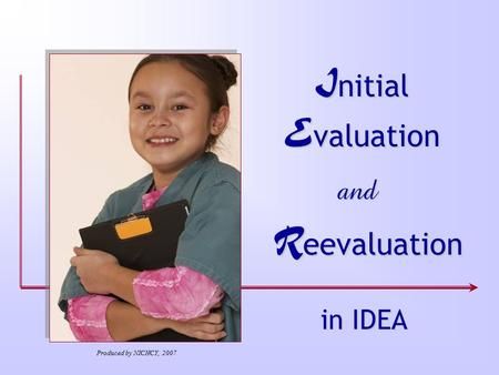 I nitial E valuation and R eevaluation in IDEA Produced by NICHCY, 2007.
