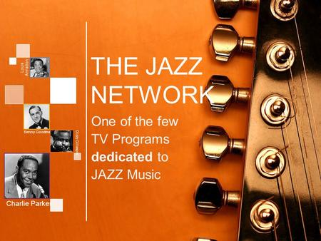 THE JAZZ <strong>NETWORK</strong> One of the few TV Programs dedicated to JAZZ Music Charlie Parker Louis Armstron g Benny Goodman Dizzy Gillespie.