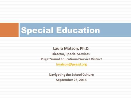 Laura Matson, Ph.D. Director, Special Services Puget Sound Educational Service District Navigating the School Culture September 25, 2014.