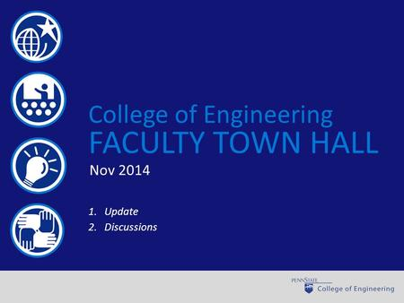 World-class engineering through learning, discovery, and engagement College of Engineering FACULTY TOWN HALL 1.Update 2.Discussions Nov 2014.