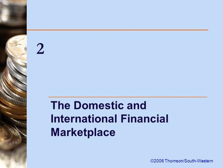 2 The Domestic and International Financial Marketplace ©2006 Thomson/South-Western.