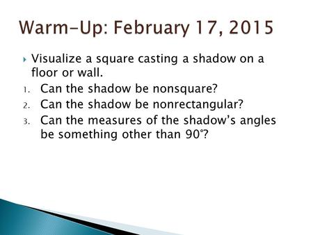 Warm-Up: February 17, 2015 Visualize a square casting a shadow on a floor or wall. Can the shadow be nonsquare? Can the shadow be nonrectangular? Can.