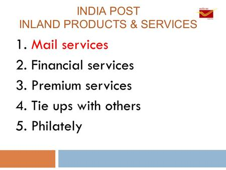 <strong>INDIA</strong> POST INLAND PRODUCTS & SERVICES 1. Mail services 2. Financial services 3. Premium services 4. Tie ups with others 5. Philately.