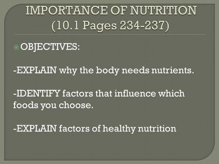  OBJECTIVES: -EXPLAIN why the body needs nutrients. -IDENTIFY factors that influence which foods you choose. -EXPLAIN factors of healthy nutrition.