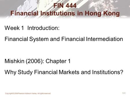 Copyright © 2006 Pearson Addison-Wesley. All rights reserved. 1-1 FIN 444 Financial Institutions in Hong Kong Week 1 Introduction: Financial System and.