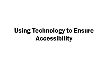 Using Technology to Ensure Accessibility. Accessibility / Usability Accessibility is the degree to which a product, device, service, or environment is.