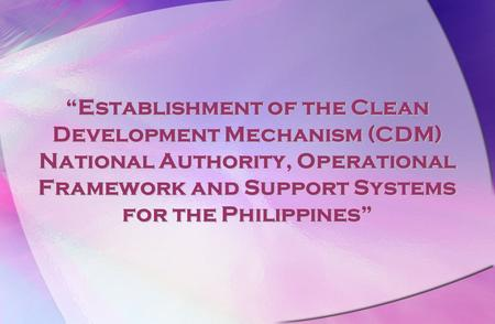 """Establishment of the Clean Development Mechanism (CDM) National Authority, Operational Framework and Support Systems for the Philippines"""