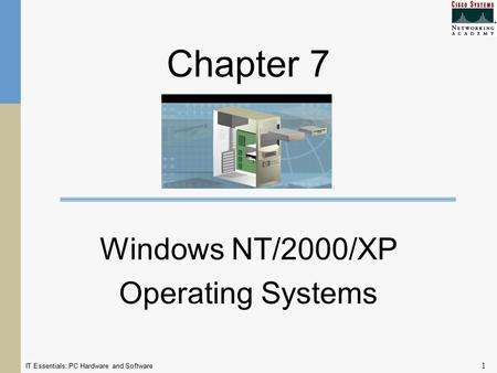 IT Essentials: PC Hardware and Software 1 Chapter 7 Windows NT/2000/XP Operating Systems.
