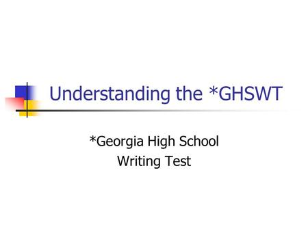 Understanding the *GHSWT *Georgia High School Writing Test.