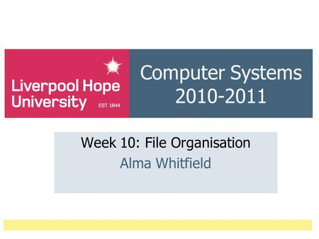 Computer Systems 2010-2011 Week 10: File Organisation Alma Whitfield.