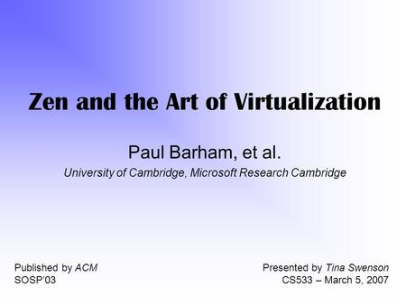 Zen and the Art of Virtualization Paul Barham, et al. University of Cambridge, Microsoft Research Cambridge Published by ACM SOSP'03 Presented by Tina.