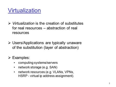 Virtualization Virtualization is the creation of substitutes for real resources – abstraction of real resources Users/Applications are typically unaware.
