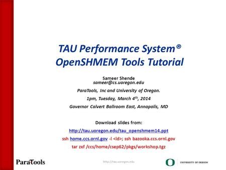 TAU Performance System® OpenSHMEM Tools Tutorial Sameer Shende ParaTools, Inc and University of Oregon. 1pm, Tuesday, March 4 th,