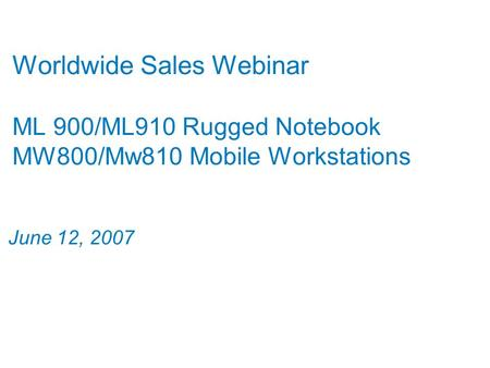 Worldwide Sales Webinar ML 900/ML910 Rugged Notebook MW800/Mw810 Mobile Workstations June 12, 2007.