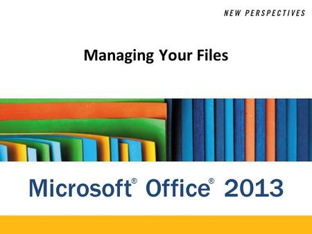 Microsoft Office 2013 ®® Managing Your Files. XP Objectives Explore the differences between Windows 7 and Windows 8 Plan the organization of files and.