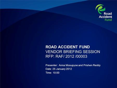 ROAD ACCIDENT FUND VENDOR BRIEFING SESSION RFP: RAF/ 2012 /00003 Presenter: Anna Mosupyoe and Prishen Reddy Date: 25 January 2012 Time: 10:00.