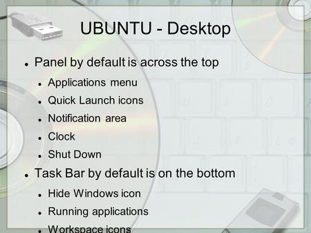 UBUNTU - Desktop Panel by default is across the top Applications menu Quick Launch icons Notification area Clock Shut Down Task Bar by default is on the.