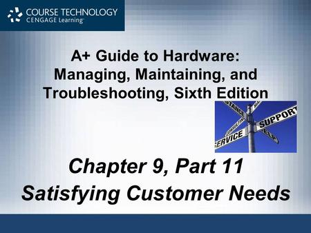 A+ Guide to Hardware: Managing, Maintaining, and Troubleshooting, Sixth Edition Chapter 9, Part 11 Satisfying Customer Needs.