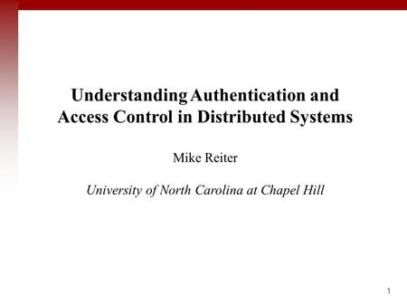 1 Title Goes Here Understanding Authentication <strong>and</strong> Access Control in Distributed Systems Mike Reiter University <strong>of</strong> North Carolina at Chapel Hill.