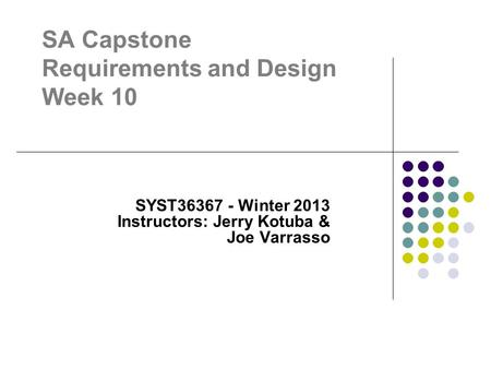 SA Capstone Requirements and Design Week 10 SYST36367 - Winter 2013 Instructors: Jerry Kotuba & Joe Varrasso.