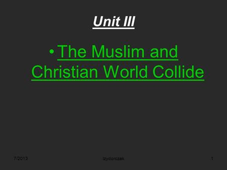 Unit III The Muslim and Christian World Collide 7/2013Izydorczak1.