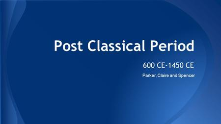 Post Classical Period 600 CE-1450 CE Parker, Claire and Spencer.