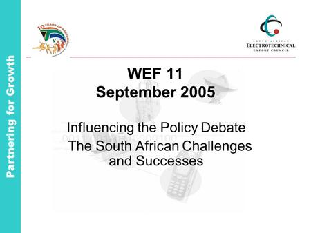 Partnering for Growth WEF 11 September 2005 Influencing the Policy Debate The South African Challenges and Successes.